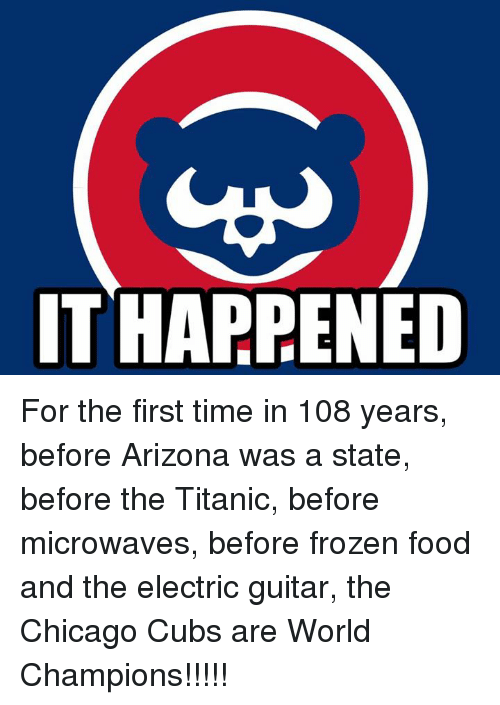 Chicago Cubs: IT HARRENED For the first time in 108 years, before Arizona was a state, before the Titanic, before microwaves, before frozen food and the electric guitar, the Chicago Cubs are World Champions!!!!!