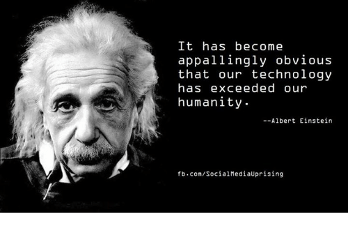 Albert Einstein, Einstein, and fb.com: It has become  appallingly obvious  that our technology  has exceeded our  humanity  --Albert Einstein  fb.com/SocialMediaUprising