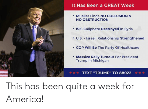 "ISIS: It Has Been a GREAT Week  . Mueller Finds NO COLLUSION &  NO OBSTRUCTION  'ISIS Caliphate Destroyed In Syria  ·U.S.-Israeli Relationship Strengthened  COp will Be The Party Of Healthcare  Massive Rally Turnout For President  Trump In Michigan  TEXT ""TRUMP""TO 88022 This has been quite a week for America!"
