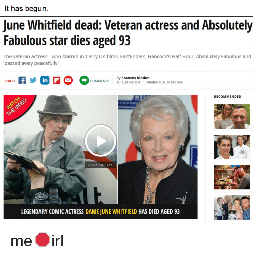 EastEnders: It has begun.  June Whitfield dead: Veteran actress and Absolutely  Fabulous star dies aged 93  The veteran actress - who starred in Carry On films, EastEnders, Hancock's Half Hour, Absolutely Fabulous and  passed away peacefully  By Frances Kindon  22:13, 29 DEC 2018UPDATED 12:32, 30 DEC 2018  SHARE  RECOMMENDED  CLICK TO PLAY  LEGENDARY COMIC ACTRESS DAME JUNE WHITFIELD HAS DIED AGED 93