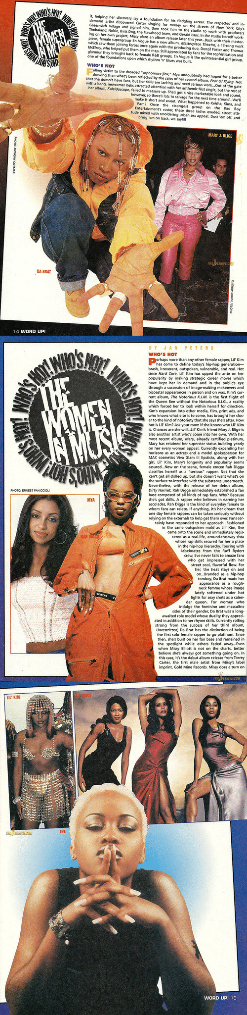 "mary j: it, helping her disovery lay a foundation for his fledgling career The respected and in-  demand artst discovered Carter singing for money on the streets of Ne York Citys  Greenwich Village and signed him, then took him to the studio to work with producers  Timbaland, Nokio, Bink Dog, the Flavahood team, and Gerald issac. In the studio herself work  ing on her own project, Missy plans an album release later this year...Back with their master-  piece, female supergroup En Vogue has a new album, Masterpiece Theatre, a 13-song work  which saw them joining forces once again with the producing duo, Denzil Foster and Thomas  McElroy, who helped put them on the map. Still appreciated by fans for the sophistication and  glamour they brought back to female R&8 groups, En Vogue is the quintessential girl group.  one of the foundations upon which rhythm 'n blues was built.  WHO'S NOT  showing than whats been reflected by the sales of her second album, Fear Of Flying. Not  that she doein't have fans, but her skills are lacking and need serious work..Out of the gate  with a bang, newcomer Kelis attracted attention with her anthemic first single, but the rest of  her albun, Kleidoscope, failed to measure up. Shes gt a nice marketable look and sound.  however, so there's lots to salvage for the next time around..We'll  make it short and sweet. What happened to Keisha, Kima, and  Pam? Once the strongest group on the Bad Boy  Entertainment's roster, these three ladies exuded, street atti  tude mixed with smoldering urban sex appeal, Dust 'em off, and  bring 'em on back, we say!  MARY J. BLIGE  DA BRAT  14 WORD UP!   BYJAN PETERS  WHO'S HOT  rhaps more than any other female rapper, Lil Kim  has come to define today's hip-hop generation  brash, irreverent, outspoken, vulnerable, and real. Hot  since Hard Core, L Kim has upped the ante on her  populatity by making strategik career moves which  have kept her in demand and in the publics eye  through a succession of image-making makeovers and  bicoastal appearances in person and on wax. Kim's cur  rent album, The Notorious K,LM is the first flight of  the Queen Bee without the Notorious 8.1.G, a reality  which forced her to look within herself for direction.  Kim's expansion into other media, film, print ads, and  who knows what else is to corme, has brought her clos  er to the kind of notoriety that she says she's after, How  hot is Lil Kim? Ask your mom if she knows who Lil Kim  is. Chances are she will. Lir Kim's friend Mary J. Blige is  also another artist whos come into her own. With her  most recent album, Mary, already certitied platinum,  Mary has retained her superstar status building yeary  on her every woman appeal. Currently expanding her  horizons as an actress and a model spokesperson for  MAC cosmetics Viva Glam lI lipsticks, along with her  girl, Lil Kim, Mary's longevity and popularity seems  assured...New on the xene, female emcee Rah Digga  classifies herself as a ""serious"" rapper. Not that she  cant get all dolied up, but she doesn't want what's on  the surface to interfere with the substance underneath.  Nevertheless, with the releave of her debut album,  Dirty Harriet, Rah Digga immediately established a fan  base composed of all kinds of rap fans. Why? Because  shes got skilk. A rapper who believes in earning her  accolades, Rah Digga s the kind of everyday female to  whom fans can relate. If anything, it's her dream that  one day female rappers can be taken seriously without  relying on the externals to help get them over. Fans cer-  tainly have responded to her approach...Fashioned  in the same outspoken mold as Lil Kim, Eve  came onto the scene and immediately regis  tered as a real-life, around-the-way sista  whose rap skills secured for her a place  in the hip-hop hierarchy. Touring with  labelmates from the Ruff Ryders  crew, Eve never fails to amaze fans  who get impressed with her  street cool, flavorful flow, For  her, the heat stays on and  on...Branded as a hip hop  tomboy, Da Brat made her  appearance as a rough  neck femme whose image  lately softened under hot  lights for sexy shots as a calen  dar queen. for women whe  indulge the feminine and masculine  sides of their gender, Da Brat was a long  awaited role model whose duality they appreci-  ated in addition to her rhyme skills. Currently rolling  strong from the success of her third album  Unrestricted, Da Brat has the distinction of being  the first solo female rapper to go platinum. Since  then, shes built on her fan base and remained in  the spotlight while others faded away...Even  when Missy Elliott inot on the charts, better  believe she's always got something going on. In  this case, it's the debut album release from Torrey  Carter, the first male artist from Missy's label  imprint, Gold Mine Records. Missy does a turn on  ERNEST PANCCIOU  MYA   LIL'KIM  EN VOGUE  EYE  WORD UP! 13"