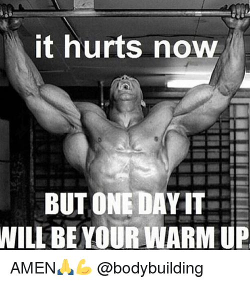 Memes, Bodybuilding, and 🤖: it hurts now  BUT ONE DAY IT  WILL BE YOUR WARM UP AMEN🙏💪 @bodybuilding