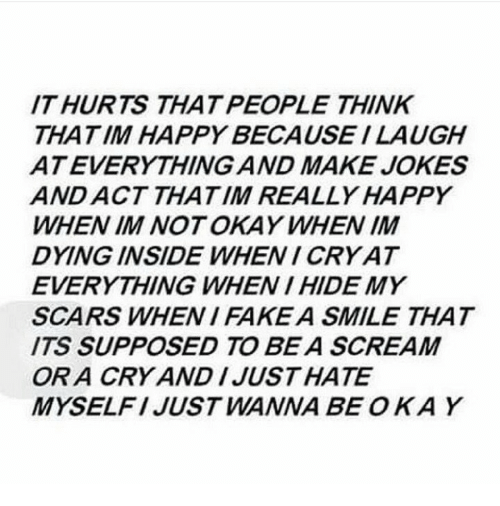 Dying Inside: IT HURTS THAT PEOPLE THINK  THATIM HAPPY BECAUSE I LAUGH  ATEVERYTHING AND MAKE JOKES  AND ACT THATIM REALLY HAPPY  WHEN IM NOT OKAY WHEN IM  DYING INSIDE WHENI CRY AT  EVERYTHING WHEN I HIDE MY  SCARS WHEN I FAKEA SMILE THAT  ITS SUPPOSED TO BE A SCREAM  OR A CRY AND IJUSTHATE  MYSELFI JUST WANNA BE OKAY