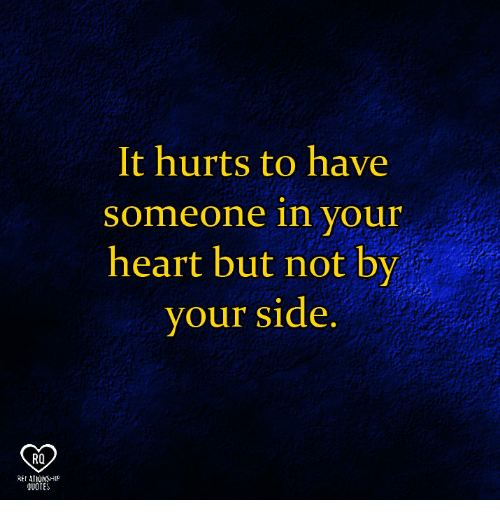 Memes, Heart, and Quotes: It hurts to have  someone in your  heart but not by  your side  RO  REI ATIUNSHIP  QUOTES
