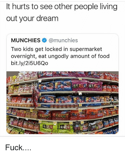 see-other-people: It hurts to see other people living  out your dream  MUNCHIES@munchies  Two kids get locked in supermarket  overnight, eat ungodly amount of food  bit.ly/2i5U6Qo Fuck....