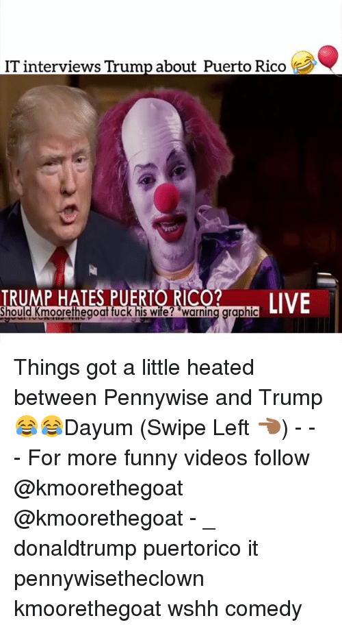 Funny, Memes, and Videos: IT interviews Trump about Puerto Rico  RUMP HATES PUERIORICO  LIVE  hould Kmoorethegoat fuck his wife? warning graphi Things got a little heated between Pennywise and Trump 😂😂Dayum (Swipe Left 👈🏾) - - - For more funny videos follow @kmoorethegoat @kmoorethegoat - _ donaldtrump puertorico it pennywisetheclown kmoorethegoat wshh comedy