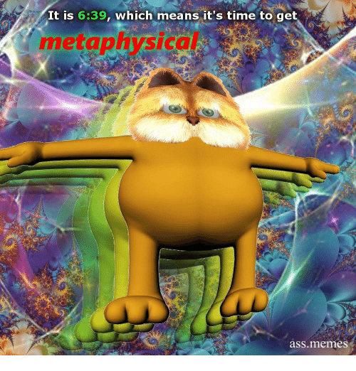 Ass Memes: It is 6:39, which means it's time to get  metaphysical  ass.memes