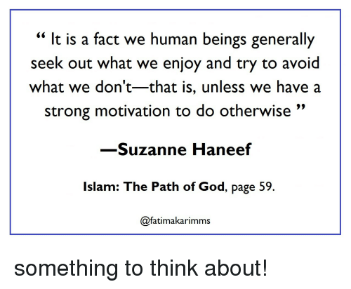"""Islam: """" It is a fact we human beings generally  seek out what we enjoy and try to avoid  what we don't-that is, unless we have a  strong motivation to do otherwise""""  -Suzanne Haneef  Islam: The Path of God, page 59  @fatimakarimms something to think about!"""