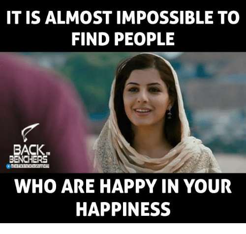 Impossibility: IT IS ALMOST IMPOSSIBLE TO  FIND PEOPLE  BACK  BENCHERS  WHO ARE HAPPY IN YOUR  HAPPINESS