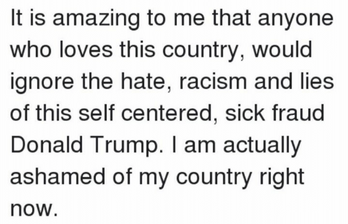 fraud: It is amazing to me that anyone  who loves this country, would  ignore the hate, racism and lies  of this self centered, sick fraud  Donald Trump. I am actually  ashamed of my country right  now