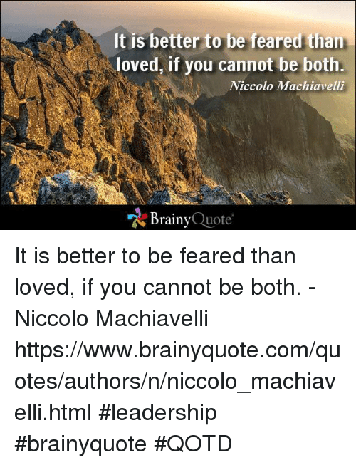 better to be loved or feared Feared versus loved: an analysis of the prince by machiavelli  best to be both  feared and loved, however, if one cannot be both it is better to.