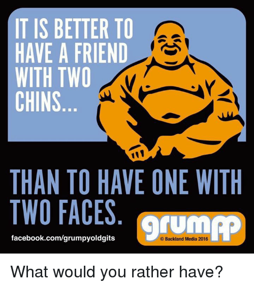 Grumping: IT IS BETTER TO  HAVE A FRIEND  WITH TWO  CHINS  THAN TO HAVE ONE WITH  TWO FACES  facebook.com/grump  Backland Media 2016 What would you rather have?