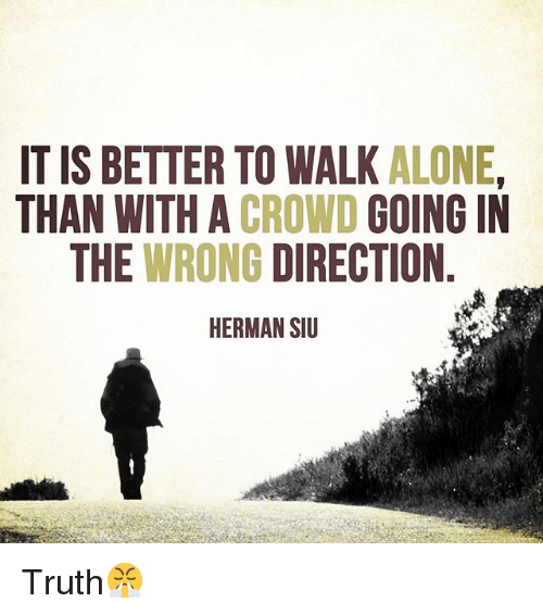 Being Alone, Memes, and Truth: IT IS BETTER TO WALK ALONE  THAN WITH A CROWD GOING IN  THE WRONG DIRECTION  HERMAN SIU Truth😤