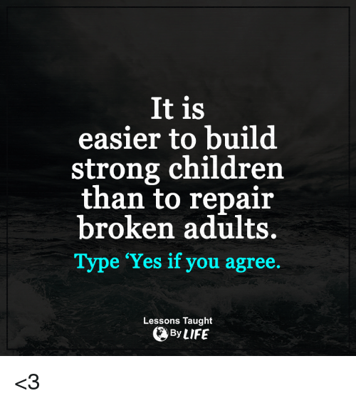 memes: It is  easier to build  strong children  than to repair  broken adults.  Type 'Yes if you agree.  Lessons Taught  By LIFE <3