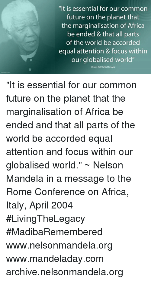 "confer: ""It is essential for our common  future on the planet that  the marginalisation of Africa  be ended &that all parts  of the world be accorded  equal attention & focus within  our globalised world""  Nelson Rolihlahla Mandela ""It is essential for our common future on the planet that the marginalisation of Africa be ended and that all parts of the world be accorded equal attention and focus within our globalised world."" ~ Nelson Mandela in a message to the Rome Conference on Africa, Italy, April 2004 #LivingTheLegacy #MadibaRemembered   www.nelsonmandela.org www.mandeladay.com archive.nelsonmandela.org"