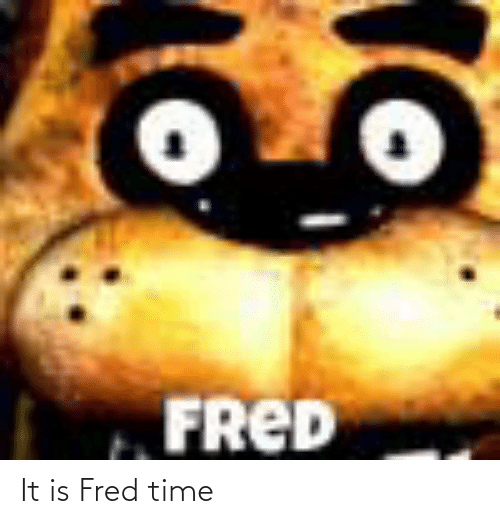 fred: It is Fred time