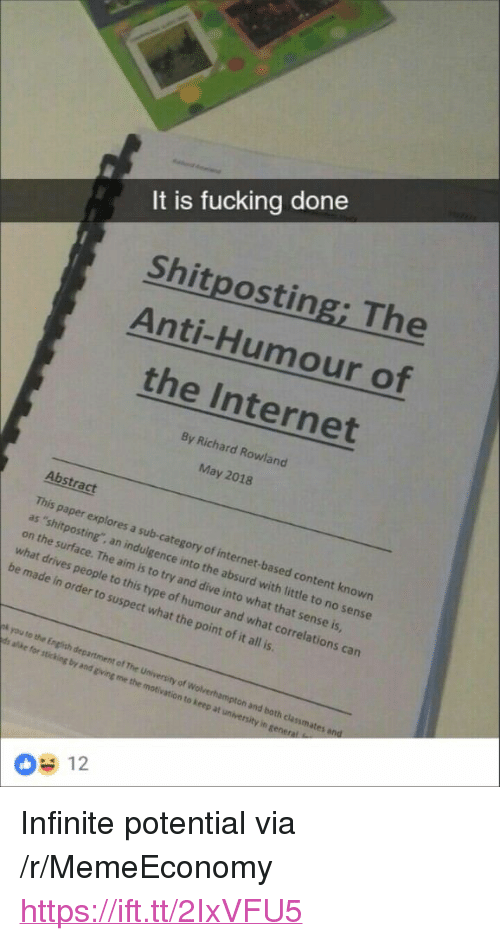 """indulgence: It is fucking done  Shitposting; The  Anti-Humour of  the Internet  By Richard Rowland  May 2018  Abstract  This paper explores a sub-category of internet-based content known  as 'shitposting, an indulgence into the absurd with little to no sense  on the surface. The aim is to try and dive into what that sense is  what drives people  be made in order to suspect what the point of it all is  to this type of humour and what correlations can  pk you to the English department  of The University of Wolverhampton and both clanmates  12 <p>Infinite potential via /r/MemeEconomy <a href=""""https://ift.tt/2IxVFU5"""">https://ift.tt/2IxVFU5</a></p>"""