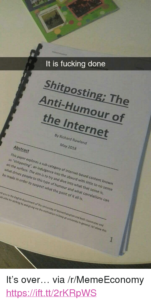 """indulgence: It is fucking done  Shitposting; The  Anti-Humour of  the Internet  By Richard Rowland  May 2018  Abstract  on the swsting sub  on the surface. The aim is to try and dive into what that sense is  what drives people  This paper explores a sub-category of internet-based content known  as """"shitposting', an indulgence into the absurd with little to no sense  to this type of humour and what correlations can  be made in order to suspect what the point of it all is.  nk you to the En  ds alike for sticking by and giving me the motivation  glish department of The University of Wolverhampton and  both classmates and  to keep at university in general, let alone this <p>It&rsquo;s over&hellip; via /r/MemeEconomy <a href=""""https://ift.tt/2rKRpWS"""">https://ift.tt/2rKRpWS</a></p>"""