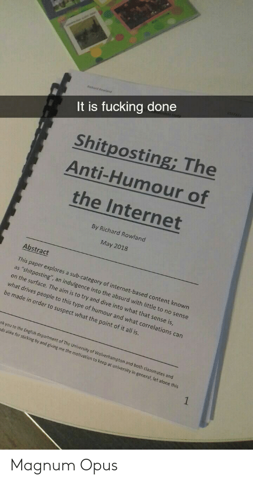 """indulgence: It is fucking done  Shitposting; The  Anti-Humour of  the Internet  By Richard Rowland  May 2018  Abstract  This paper explores a sub-category of internet-based content known  as """"shitposting"""", an indulgence into the absurd with little to no sense  on the surface. The aim is to try and dive into what that sense is  what drives people to this type of humour and what correl  be made in order to suspect what the point of it all is  ations can  nk you to the English dep  ds alike for sticking b  artment of The University of Wolverhampton and  y and giving me the motiv  both classmates and  ation to keep at university in general, let alone this Magnum Opus"""