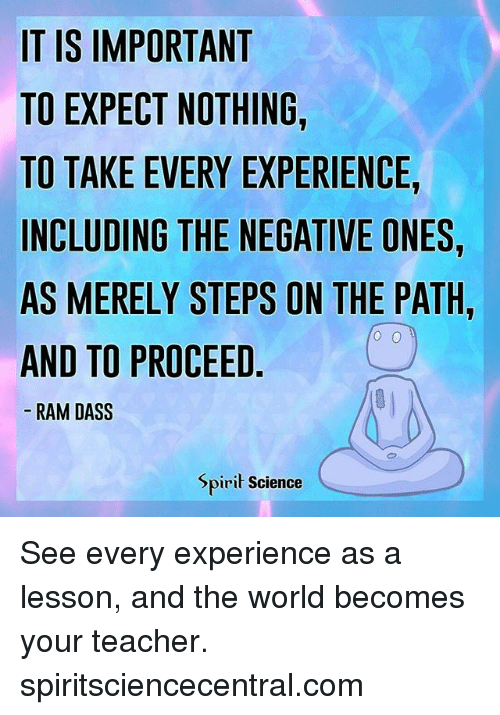Importanter: IT IS IMPORTANT  TO EXPECT NOTHING,  TO TAKE EVERY EXPERIENCE,  INCLUDING THE NEGATIVE ONES  AS MERELY STEPS ON THE PATH  AND TO PROCEED  RAM DASS  Spirit Science See every experience as a lesson, and the world becomes your teacher. spiritsciencecentral.com