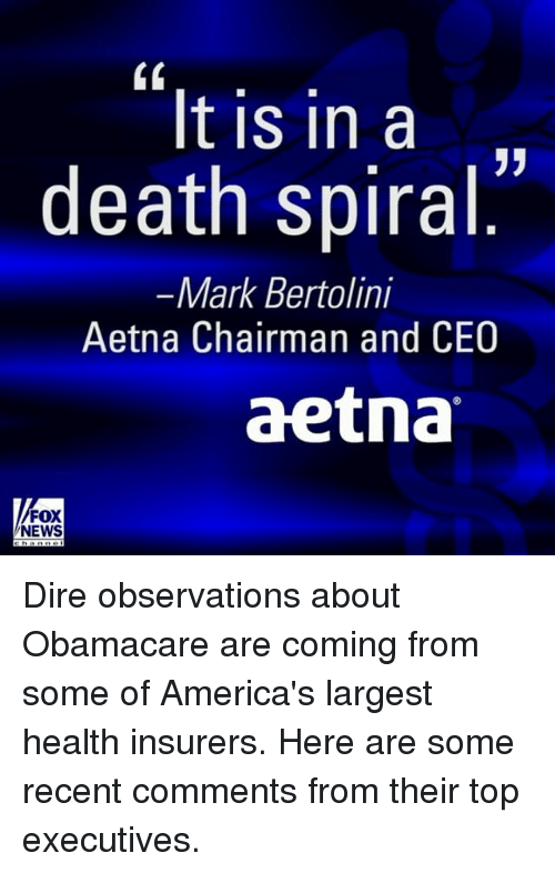 Memes, News, and Death: It is in a  death spiral  Mark Bertolini  Aetna Chairman and CEO  aetna  FOX  NEWS Dire observations about Obamacare are coming from some of America's largest health insurers. Here are some recent comments from their top executives.