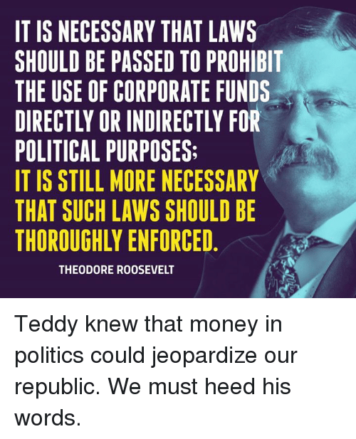 theodore roosevelt: IT IS NECESSARY THAT LAWS  SHOULD BE PASSED TO PROHIBIT  THE USE OF CORPORATE FUNDS  POLITICAL PURPOSES:  IT IS STILL MORE NECESSARY  THAT SUCH LAWS SHOULD BE  THOROUGHLY ENFORCED  THEODORE ROOSEVELT Teddy knew that money in politics could jeopardize our republic. We must heed his words.