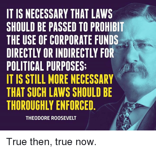 theodore roosevelt: IT IS NECESSARY THAT LAWS  SHOULD BE PASSED TO PROHIBIT  THE USE OF CORPORATE FUNDS  DIRECTLY OR INDIRECTLY FOR  POLITICAL PURPOSES:  IT IS STILL MORE NECESSARY  THAT SUCH LAWS SHOULD BE  THOROUGHLY ENFORCED  THEODORE ROOSEVELT True then, true now.