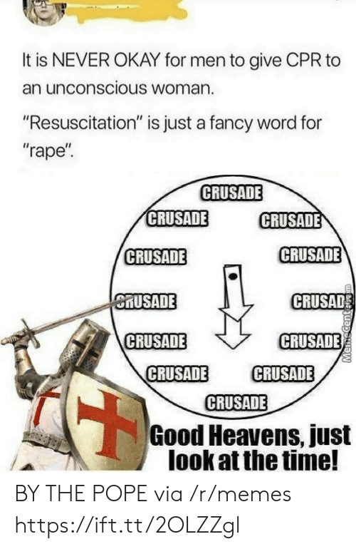 """cpr: It is NEVER OKAY for men to give CPR to  an unconscious Woman.  """"Resuscitation"""" is just a fancy word for  """"rape  CRUSADE  CRUSADE  CRUSADE  CRUSADE  CRUSADE  MUSADE  CRUSAD  CRUSADE  CRUSADE  CRUSADE CRUSADE  CRUSADE  Good Heavens, just  look at the time! BY THE POPE via /r/memes https://ift.tt/2OLZZgl"""