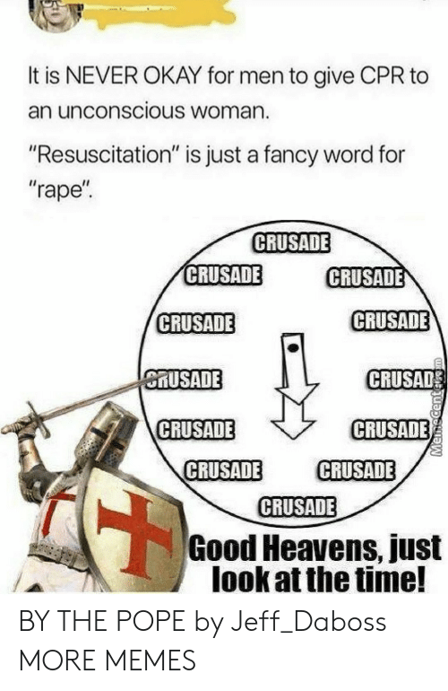 """cpr: It is NEVER OKAY for men to give CPR to  an unconscious Woman.  """"Resuscitation"""" is just a fancy word for  """"rape  CRUSADE  CRUSADE  CRUSADE  CRUSADE  CRUSADE  MUSADE  CRUSAD  CRUSADE  CRUSADE  CRUSADE CRUSADE  CRUSADE  Good Heavens, just  look at the time! BY THE POPE by Jeff_Daboss MORE MEMES"""