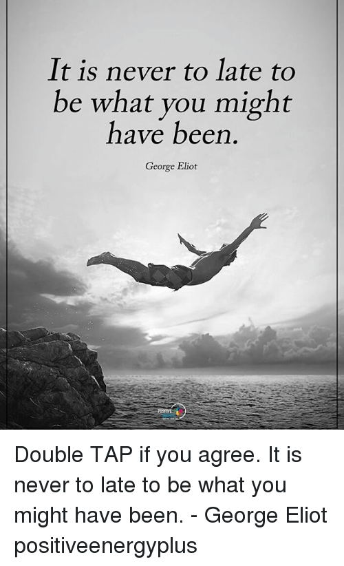 george eliot: It is never to late to  be what you might  have been  George Elict Double TAP if you agree. It is never to late to be what you might have been. - George Eliot positiveenergyplus