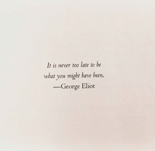 george eliot: It is never to0 late to be  what you might have been.  -George Eliot