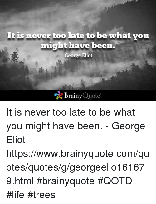 george eliot: It is never too late to be what you  might have been.  George Eliot  Brainy  Quote It is never too late to be what you might have been. - George Eliot  https://www.brainyquote.com/quotes/quotes/g/georgeelio161679.html #brainyquote #QOTD #life #trees
