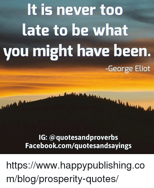 george eliot: It is never too  late to be what  you might have been.  George Eliot  IG: a quotesandproverbs  Facebook.com/quotesandsayings https://www.happypublishing.com/blog/prosperity-quotes/