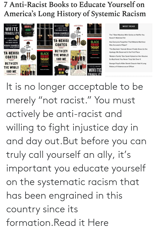 "Has Been: It is no longer acceptable to be merely ""not racist."" You must actively be anti-racist and willing to fight injustice day in and day out.But before you can truly call yourself an ally, it's important you educate yourself on the systematic racism that has been engrained in this country since its formation.Read it Here"