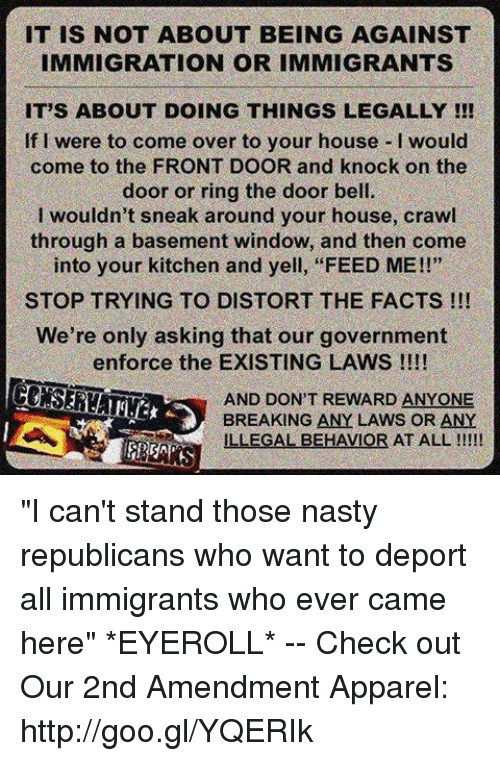 """Sneak Around: IT IS NOT ABOUT BEING AGAINST  IMMIGRATION OR IMMIGRANTS  IT'S ABOUT DOING THINGS LEGALLY !!  If I were to come over to your house I would  come to the FRONT DOOR and knock on the  door or ring the door bell.  I wouldn't sneak around your house, crawl  through a basement window, and then come  into your kitchen and yell, """"FEED ME!!""""  STOP TRYING TO DISTORT THE FACTS !!!  We're only asking that our government  enforce the EXISTING LAWS !!!!  AND DON'T REWARD ANYONE  BREAKING ANY LAWS OR ANY  ILLEGAL BEHAVIOR AT ALL """"I can't stand those nasty republicans who want to deport all immigrants who ever came here"""" *EYEROLL* -- Check out Our 2nd Amendment Apparel: http://goo.gl/YQERIk"""