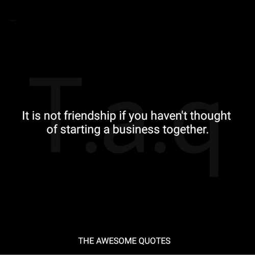 Business, Quotes, and Awesome: It is not friendship if you haven't thought  of starting a business together.  THE AWESOME QUOTES