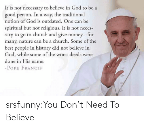 Pope Francis: It is not necessary to believe in God to be a  good person. In a way, the traditional  notion of God is outdated. One can be  spiritual but not religious. It is not neces-  sary to go to church and give money for  many, nature can be a church. Some of the  best people in history did not believe in  God, while some of the worst deeds were  done in His name.  -PoPE FRANCIS srsfunny:You Don't Need To Believe
