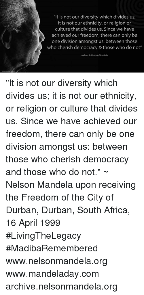 "Africa, Memes, and Nelson Mandela: ""It is not our diversity which divides us;  it is not our ethnicity, or religion or  culture that divides us. Since we have  achieved our freedom, there can only be  one division amongst us: between those  who cherish democracy & those who do not""  Nelson Rolihlahla Mandela ""It is not our diversity which divides us; it is not our ethnicity, or religion or culture that divides us. Since we have achieved our freedom, there can only be one division amongst us: between those who cherish democracy and those who do not."" ~ Nelson Mandela upon receiving the Freedom of the City of Durban, Durban, South Africa, 16 April 1999 #LivingTheLegacy #MadibaRemembered   www.nelsonmandela.org www.mandeladay.com archive.nelsonmandela.org"