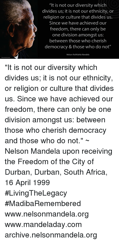 """memes: """"It is not our diversity which  divides us, it is not our ethnicity, or  religion or culture that divides us.  Since we have achieved our  freedom, there can only be  one division amongst us  between those who cherish  democracy & those who do  not""""  Nelson Rolihlahla Mandela """"It is not our diversity which divides us; it is not our ethnicity, or religion or culture that divides us. Since we have achieved our freedom, there can only be one division amongst us: between those who cherish democracy and those who do not."""" ~ Nelson Mandela upon receiving the Freedom of the City of Durban, Durban, South Africa, 16 April 1999 #LivingTheLegacy #MadibaRemembered   www.nelsonmandela.org www.mandeladay.com archive.nelsonmandela.org"""