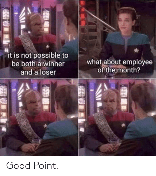 Good Point: it is not possible to  be both a winner  what about employee  of the month?  and a loser Good Point.