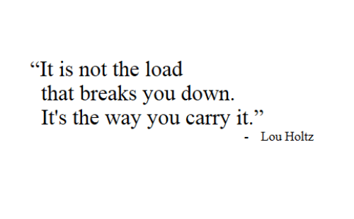 """Lou: """"It is not the load  that breaks you down  It's the way you carry it.""""  Lou Holtz"""
