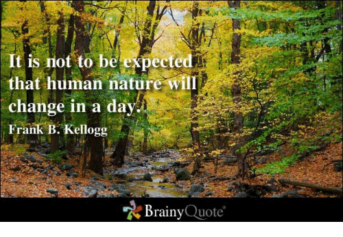 kelloggs: It is not to be  expected  that human nature Wil  change in a day  Frank B. Kellogg  Brainy  Quote