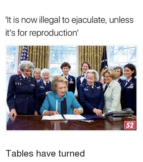 illegible: It is now illegal to ejaculate, unless  it's for reproduction'  52 Tables have turned