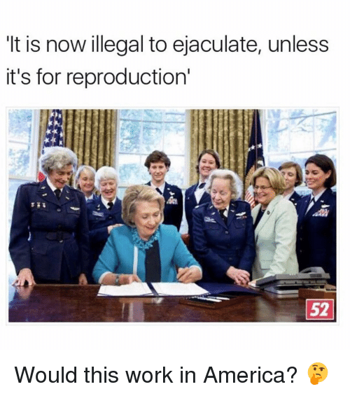 illegible: It is now illegal to ejaculate, unless  it's for reproduction'  52 Would this work in America? 🤔