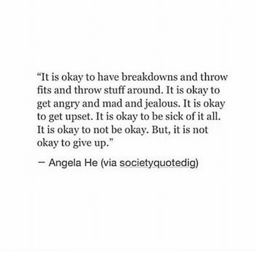 "Not Okay: ""It is okay to have breakdowns and throw  fits and throw stuff around. It is okay to  get angry and mad and jealous. It is okay  to get upset. It is okay to be sick of it all.  It is okay to not be okay. But, it is not  okay to give up.""  Angela He (via societyquotedig)"