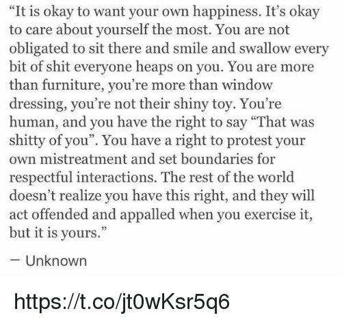"Appalled, Protest, and Shit: ""It is okay to want your own happiness. It's okay  to care about yourself the most. You are not  obligated to sit there and smile and swallow every  bit of shit everyone heaps on you. You are more  than furniture, you're more than window  dressing, you're not their shiny toy. You're  human, and you have the right to say ""That was  shitty of you"". You have a right to protest your  own mistreatment and set boundaries for  respectful interactions. The rest of the world  doesn't realize you have this right, and they will  act offended and appalled when you exercise it,  but it is yours.""  Unknown https://t.co/jt0wKsr5q6"