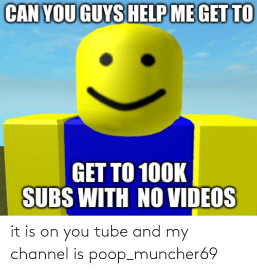 Tube: it is on you tube and my channel is poop_muncher69