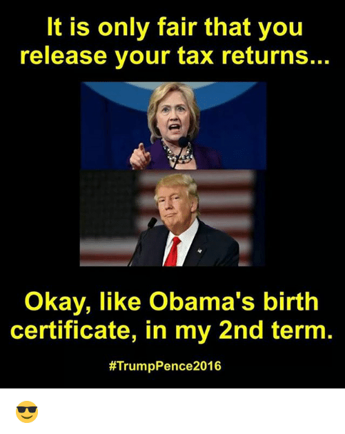 Memes, Okay, and Trump: It is only fair that you  release your tax returns.  Okay, like Obama's birth  certificate, in my 2nd term.  #Trump Pence 2016 😎