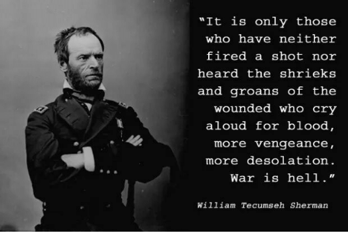 """William Tecumseh Sherman: """"It is only those  who have neither  fired a shot nor  heard the shrieks  and groans of the  wounded who cry  aloud for blood  more vengeance,  more desolation.  War is hell.""""  William Tecumseh Sherman"""