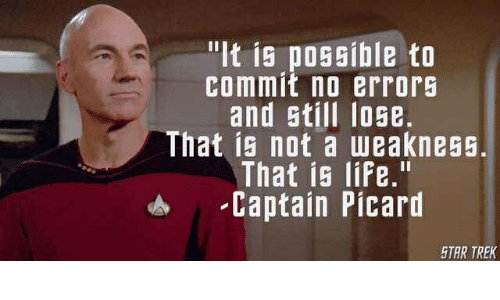 """captain picard: """"It is possible to  commit no errors  and still lose  That is not a weakness.  That is life.""""  Captain Picard  STAR TREK"""